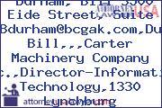 Durham, Bill 3500 Eide Street, Suite 300Bdurham@bcgak.com,Durham Bill,,,Carter Machinery Company Inc.,Director-Information Technology,1330 Lynchburg Tpke,,,Salem,VA,24153-5416,USA,+1.540.387.1111Bdurham@dosc.com,Durham